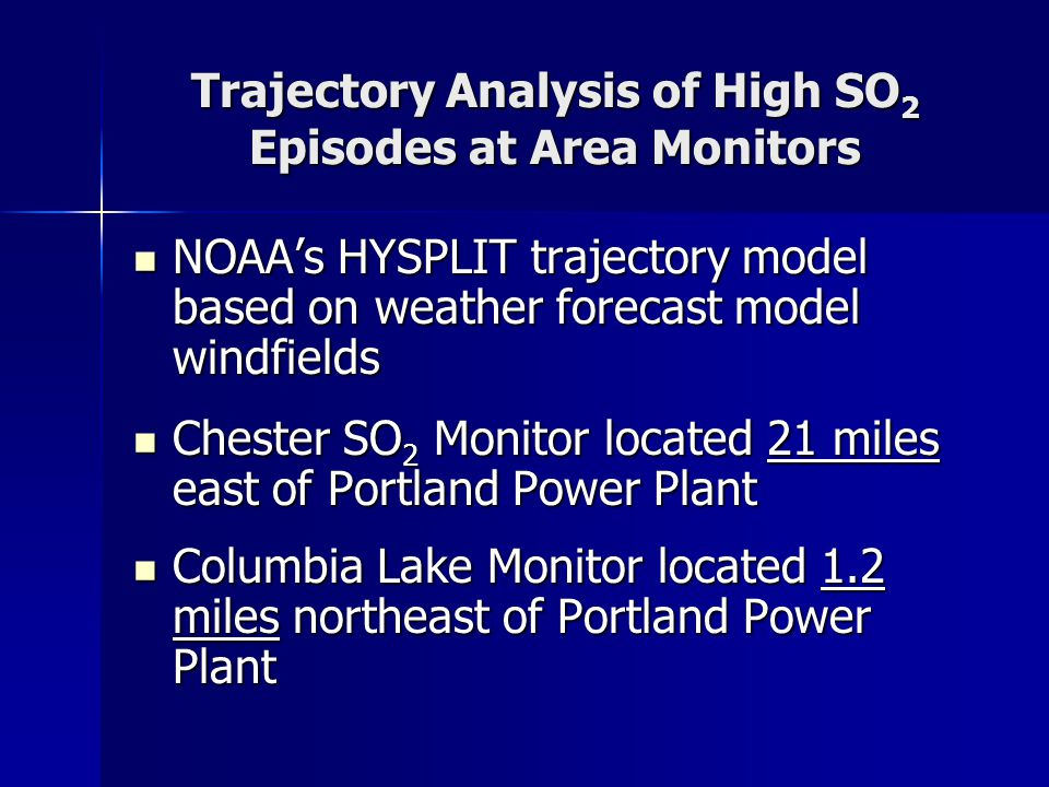 Trajectory Analysis of High SO 2 Episodes at Area Monitors NOAA's HYSPLIT trajectory model based on weather forecast model windfields NOAA's HYSPLIT t