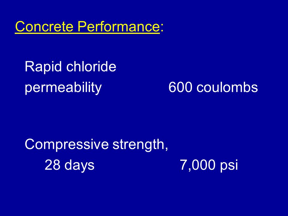 Concrete Performance: Rapid chloride permeability600 coulombs Compressive strength, 28 days 7,000 psi