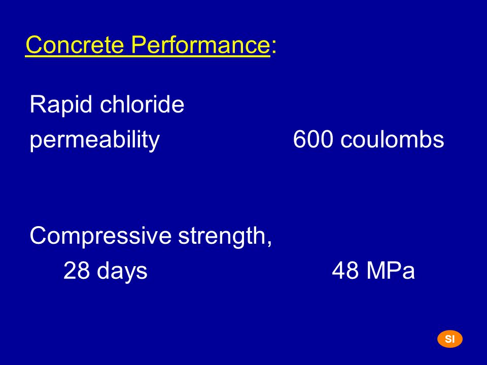 Concrete Performance: Rapid chloride permeability 600 coulombs Compressive strength, 28 days 48 MPa SI