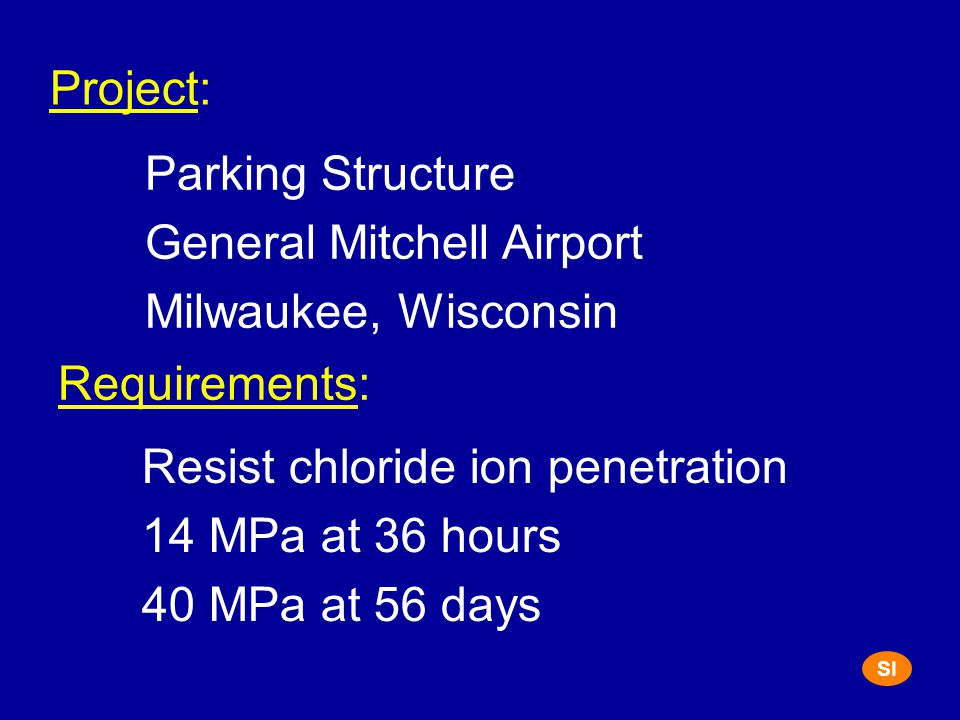 Project: Parking Structure General Mitchell Airport Milwaukee, Wisconsin Requirements: Resist chloride ion penetration 14 MPa at 36 hours 40 MPa at 56