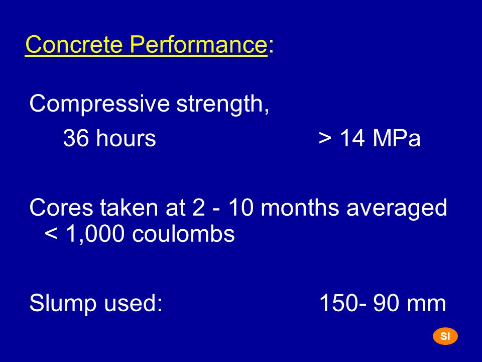 Concrete Performance: Compressive strength, 36 hours> 14 MPa Cores taken at 2 - 10 months averaged < 1,000 coulombs Slump used:150- 90 mm SI