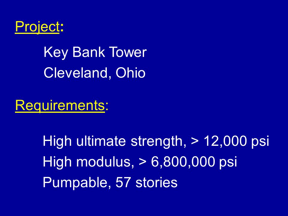 Project: Key Bank Tower Cleveland, Ohio Requirements: High ultimate strength, > 12,000 psi High modulus, > 6,800,000 psi Pumpable, 57 stories