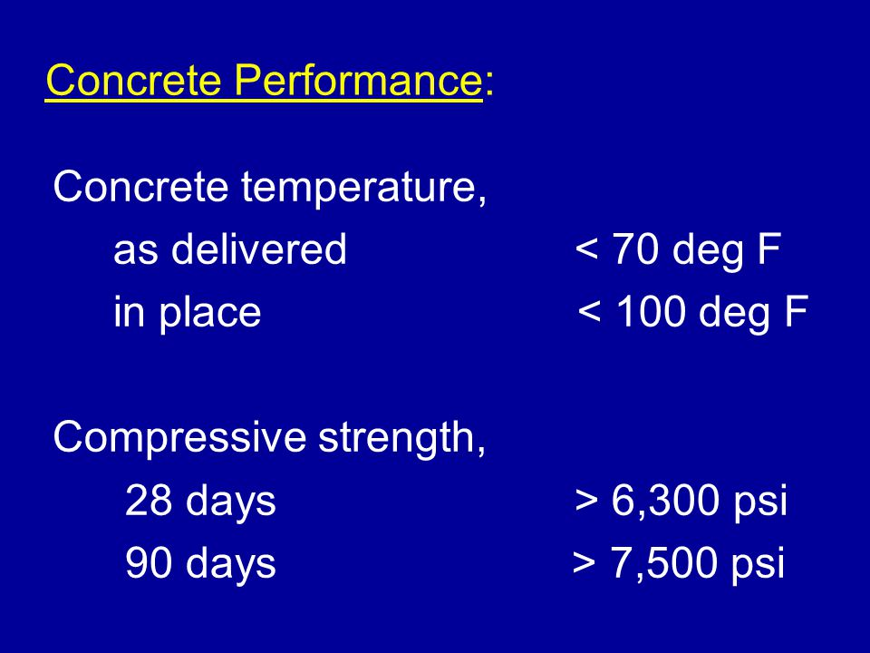 Concrete Performance: Concrete temperature, as delivered< 70 deg F in place < 100 deg F Compressive strength, 28 days> 6,300 psi 90 days > 7,500 psi