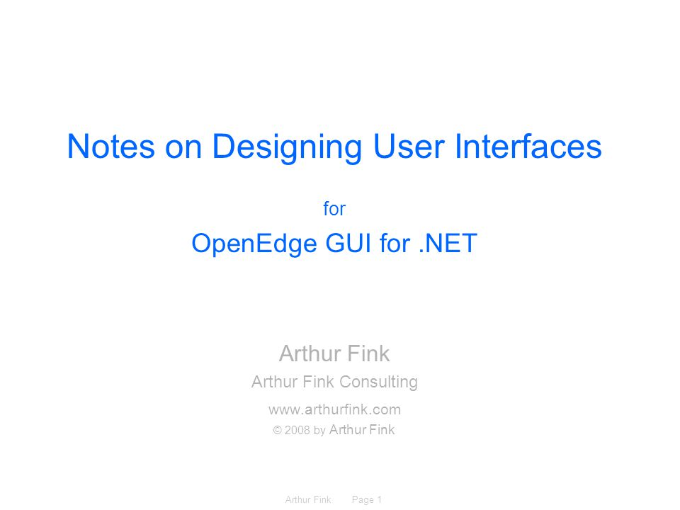 Arthur Fink Page 1 Notes on Designing User Interfaces for OpenEdge GUI for.NET Arthur Fink Arthur Fink Consulting www.arthurfink.com © 2008 by Arthur Fink