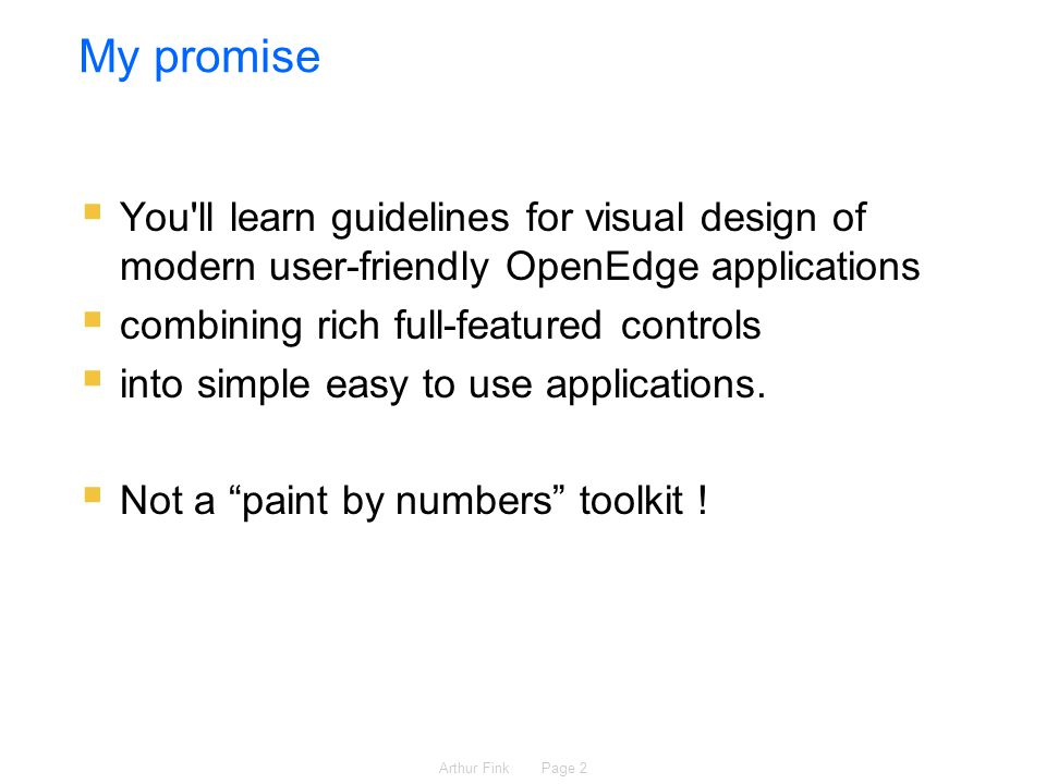 Arthur Fink Page 2 My promise  You ll learn guidelines for visual design of modern user-friendly OpenEdge applications  combining rich full-featured controls  into simple easy to use applications.