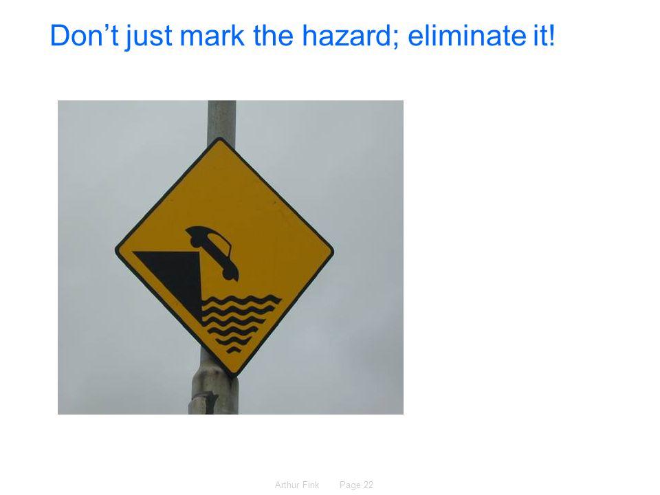 Arthur Fink Page 22 Don't just mark the hazard; eliminate it!