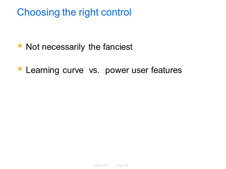 Arthur Fink Page 38 Choosing the right control  Not necessarily the fanciest  Learning curve vs.