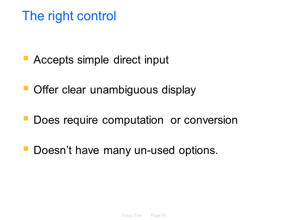 Arthur Fink Page 39 The right control  Accepts simple direct input  Offer clear unambiguous display  Does require computation or conversion  Doesn't have many un-used options.