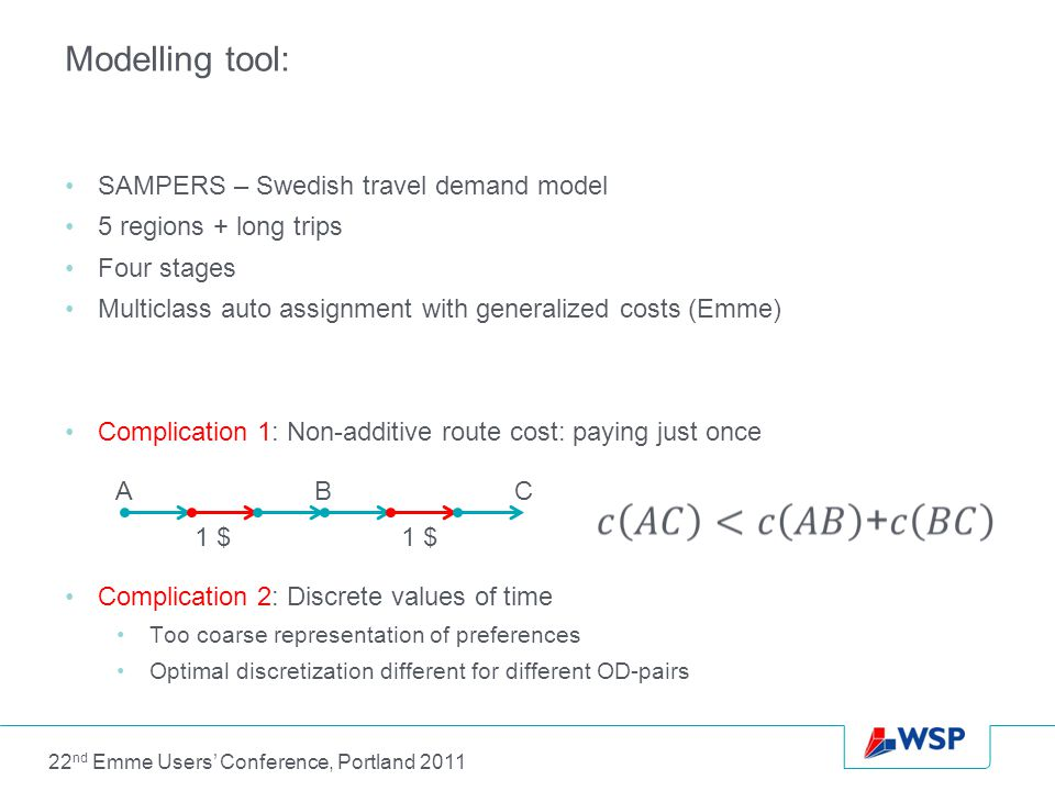 Modelling tool: SAMPERS – Swedish travel demand model 5 regions + long trips Four stages Multiclass auto assignment with generalized costs (Emme) Complication 1: Non-additive route cost: paying just once Complication 2: Discrete values of time Too coarse representation of preferences Optimal discretization different for different OD-pairs ABC 1 $ 22 nd Emme Users' Conference, Portland 2011