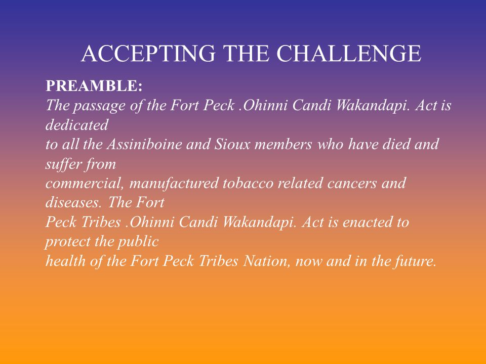 ACCEPTING THE CHALLENGE PREAMBLE: The passage of the Fort Peck.Ohinni Candi Wakandapi. Act is dedicated to all the Assiniboine and Sioux members who h