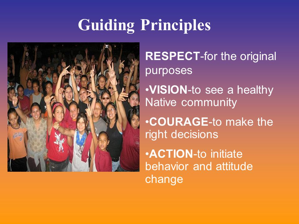 RESPECT-for the original purposes VISION-to see a healthy Native community COURAGE-to make the right decisions ACTION-to initiate behavior and attitude change Guiding Principles