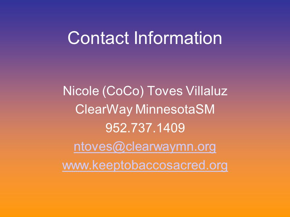 Contact Information Nicole (CoCo) Toves Villaluz ClearWay MinnesotaSM 952.737.1409 ntoves@clearwaymn.org www.keeptobaccosacred.org