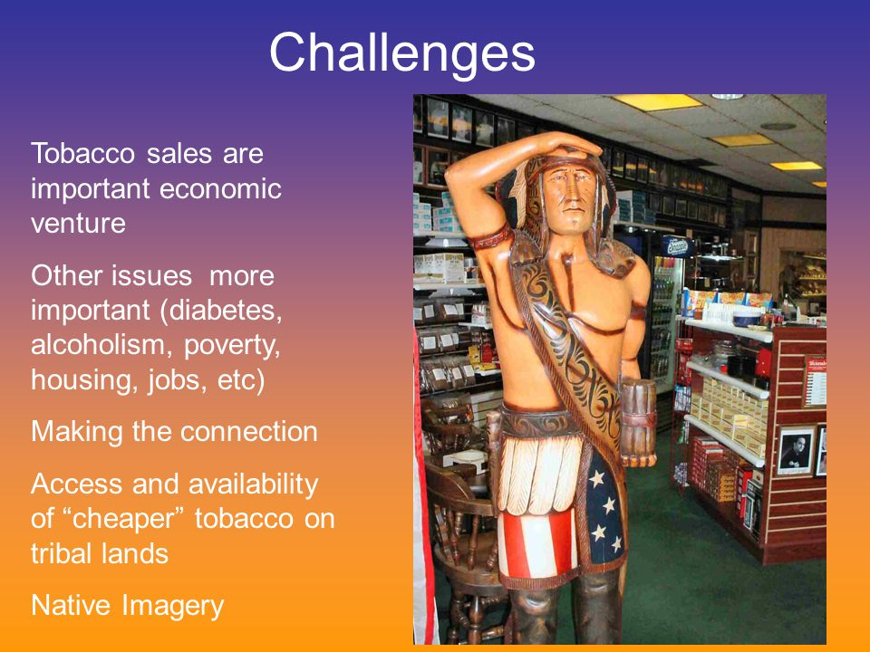 Challenges Tobacco sales are important economic venture Other issues more important (diabetes, alcoholism, poverty, housing, jobs, etc) Making the connection Access and availability of cheaper tobacco on tribal lands Native Imagery
