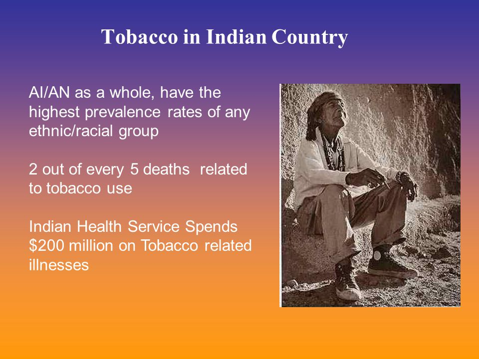 Tobacco in Indian Country AI/AN as a whole, have the highest prevalence rates of any ethnic/racial group 2 out of every 5 deaths related to tobacco use Indian Health Service Spends $200 million on Tobacco related illnesses