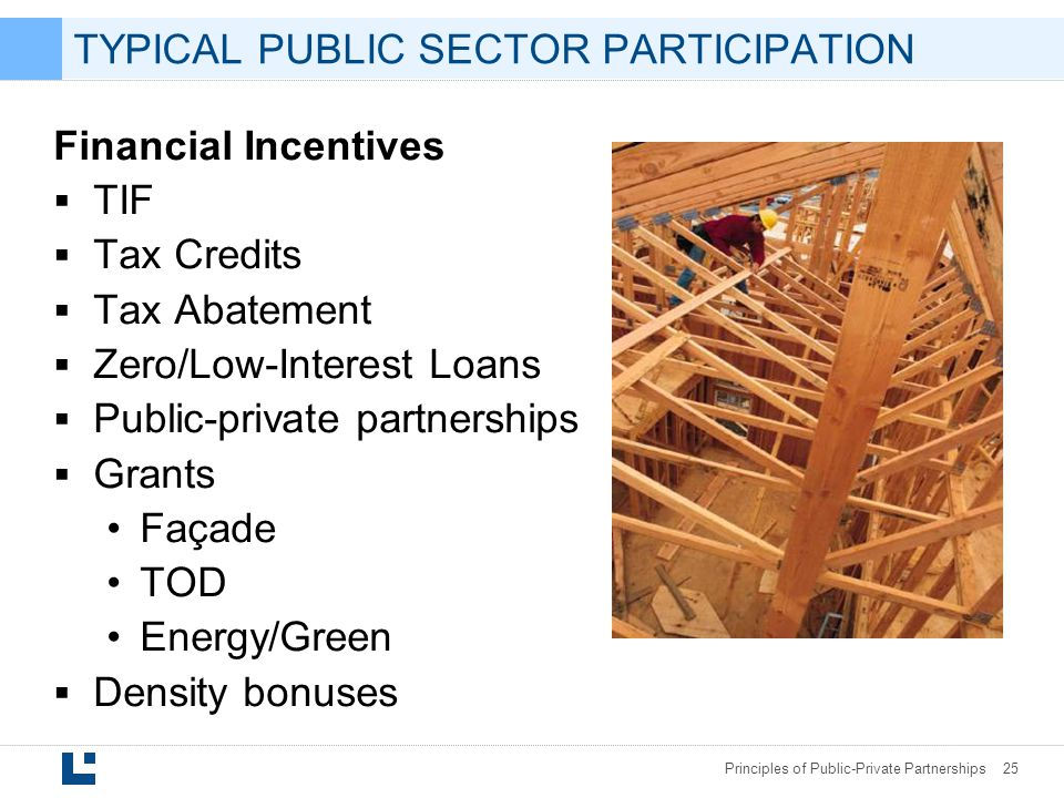 Principles of Public-Private Partnerships 25 TYPICAL PUBLIC SECTOR PARTICIPATION Financial Incentives  TIF  Tax Credits  Tax Abatement  Zero/Low-Interest Loans  Public-private partnerships  Grants Façade TOD Energy/Green  Density bonuses