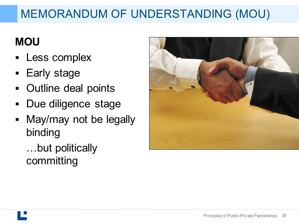 Principles of Public-Private Partnerships 29 MOU  Less complex  Early stage  Outline deal points  Due diligence stage  May/may not be legally binding …but politically committing MEMORANDUM OF UNDERSTANDING (MOU)