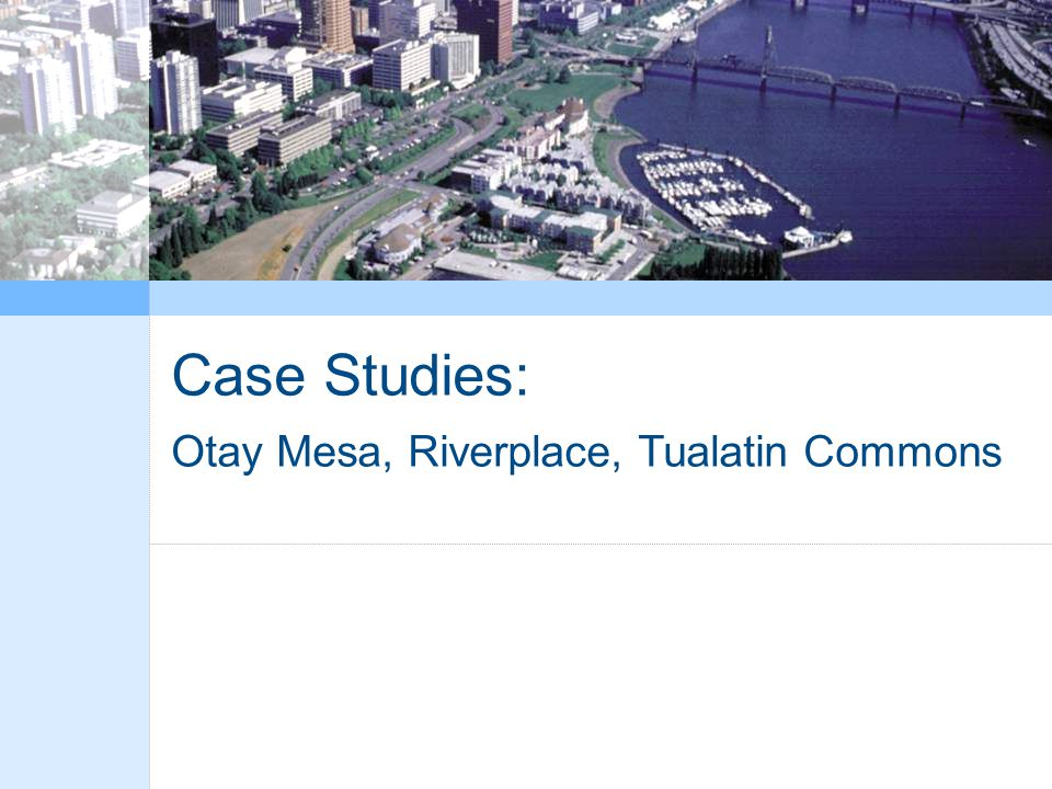 Case Studies: Otay Mesa, Riverplace, Tualatin Commons