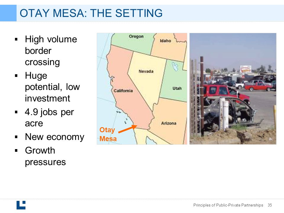 Principles of Public-Private Partnerships 35 OTAY MESA: THE SETTING  High volume border crossing  Huge potential, low investment  4.9 jobs per acre  New economy  Growth pressures Otay Mesa