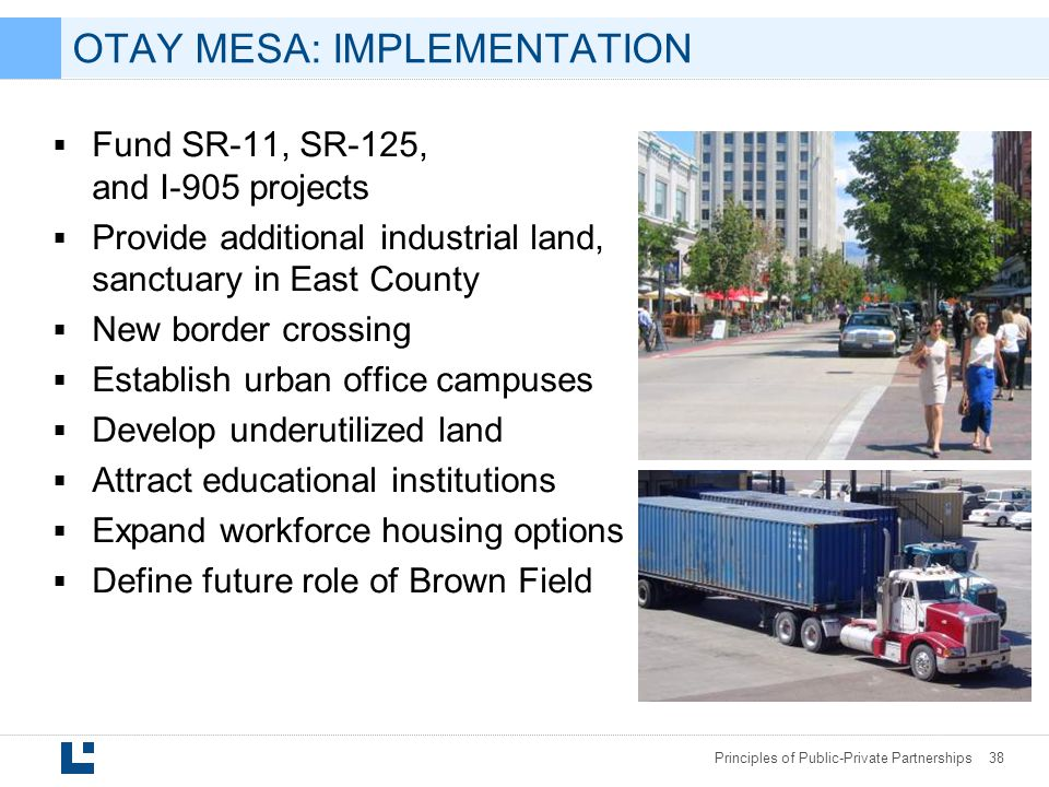 Principles of Public-Private Partnerships 38 OTAY MESA: IMPLEMENTATION  Fund SR-11, SR-125, and I-905 projects  Provide additional industrial land, sanctuary in East County  New border crossing  Establish urban office campuses  Develop underutilized land  Attract educational institutions  Expand workforce housing options  Define future role of Brown Field