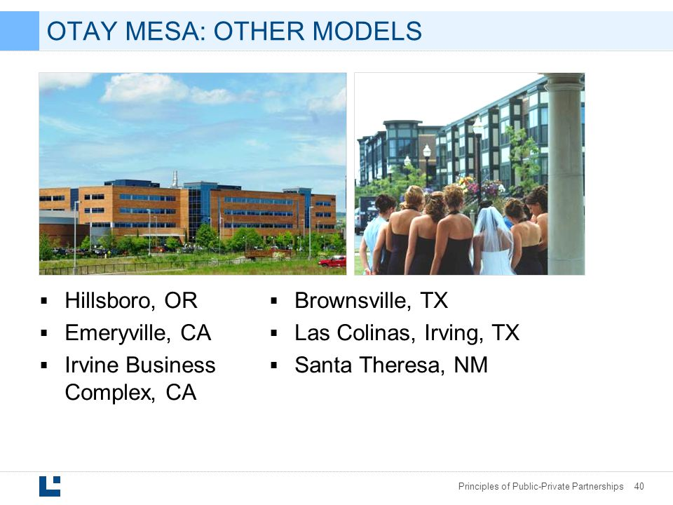 Principles of Public-Private Partnerships 40 OTAY MESA: OTHER MODELS  Hillsboro, OR  Emeryville, CA  Irvine Business Complex, CA  Brownsville, TX  Las Colinas, Irving, TX  Santa Theresa, NM
