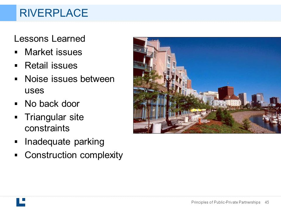 Principles of Public-Private Partnerships 45 RIVERPLACE Lessons Learned  Market issues  Retail issues  Noise issues between uses  No back door  Triangular site constraints  Inadequate parking  Construction complexity