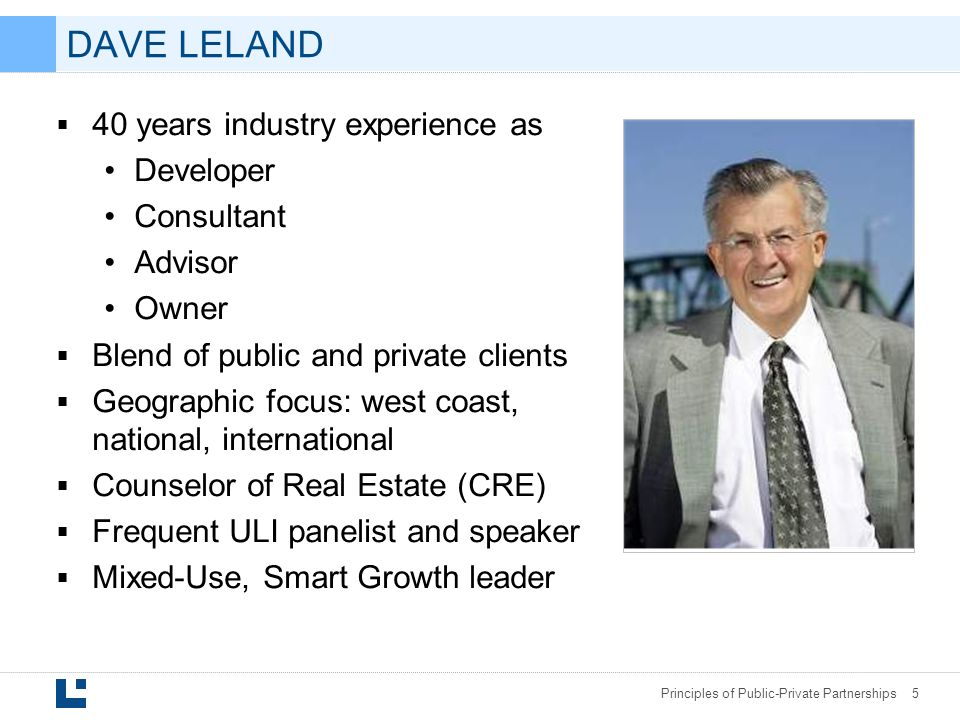 Principles of Public-Private Partnerships 5 DAVE LELAND  40 years industry experience as Developer Consultant Advisor Owner  Blend of public and private clients  Geographic focus: west coast, national, international  Counselor of Real Estate (CRE)  Frequent ULI panelist and speaker  Mixed-Use, Smart Growth leader