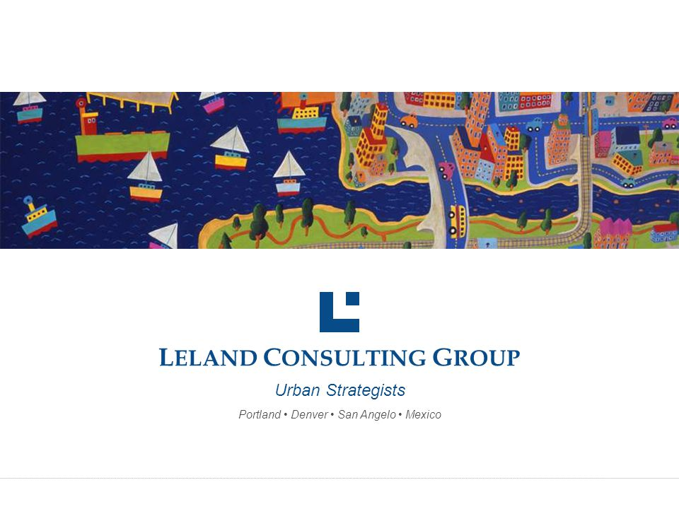 L ELAND C ONSULTING G ROUP Urban Strategists Portland Denver San Angelo Mexico
