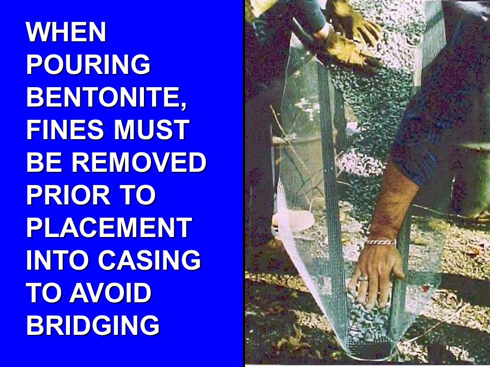 WHEN POURING BENTONITE, FINES MUST BE REMOVED PRIOR TO PLACEMENT INTO CASING TO AVOID BRIDGING