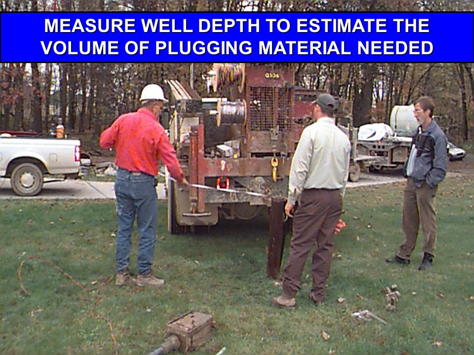 MEASURE WELL DEPTH TO ESTIMATE THE VOLUME OF PLUGGING MATERIAL NEEDED