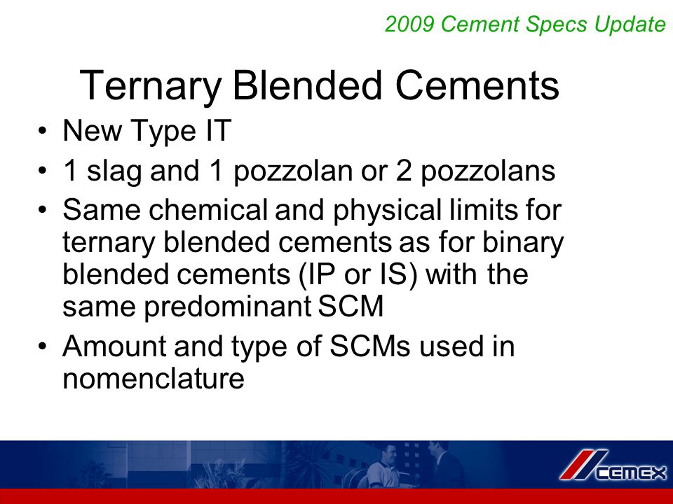 Ternary Blended Cements New Type IT 1 slag and 1 pozzolan or 2 pozzolans Same chemical and physical limits for ternary blended cements as for binary blended cements (IP or IS) with the same predominant SCM Amount and type of SCMs used in nomenclature 2009 Cement Specs Update