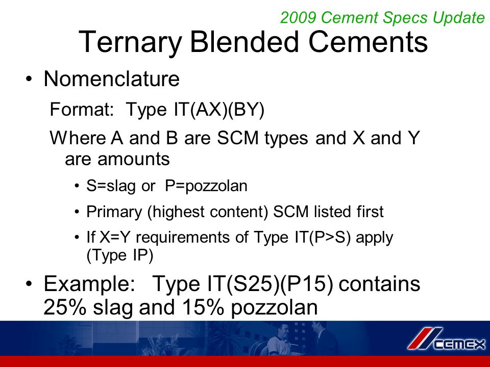 Ternary Blended Cements Nomenclature Format: Type IT(AX)(BY) Where A and B are SCM types and X and Y are amounts S=slag or P=pozzolan Primary (highest content) SCM listed first If X=Y requirements of Type IT(P>S) apply (Type IP) Example: Type IT(S25)(P15) contains 25% slag and 15% pozzolan 2009 Cement Specs Update