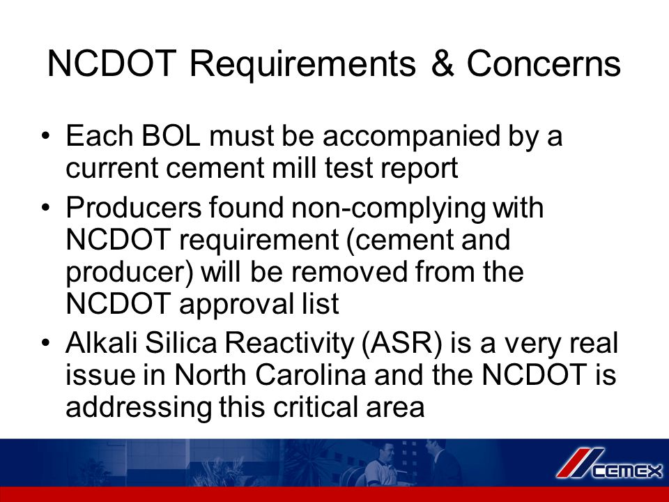 NCDOT Requirements & Concerns Each BOL must be accompanied by a current cement mill test report Producers found non-complying with NCDOT requirement (cement and producer) will be removed from the NCDOT approval list Alkali Silica Reactivity (ASR) is a very real issue in North Carolina and the NCDOT is addressing this critical area