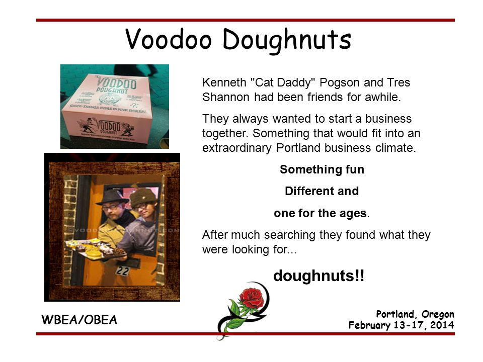 WBEA/OBEA Portland, Oregon February 13-17, 2014 Voodoo Doughnuts Kenneth Cat Daddy Pogson and Tres Shannon had been friends for awhile.