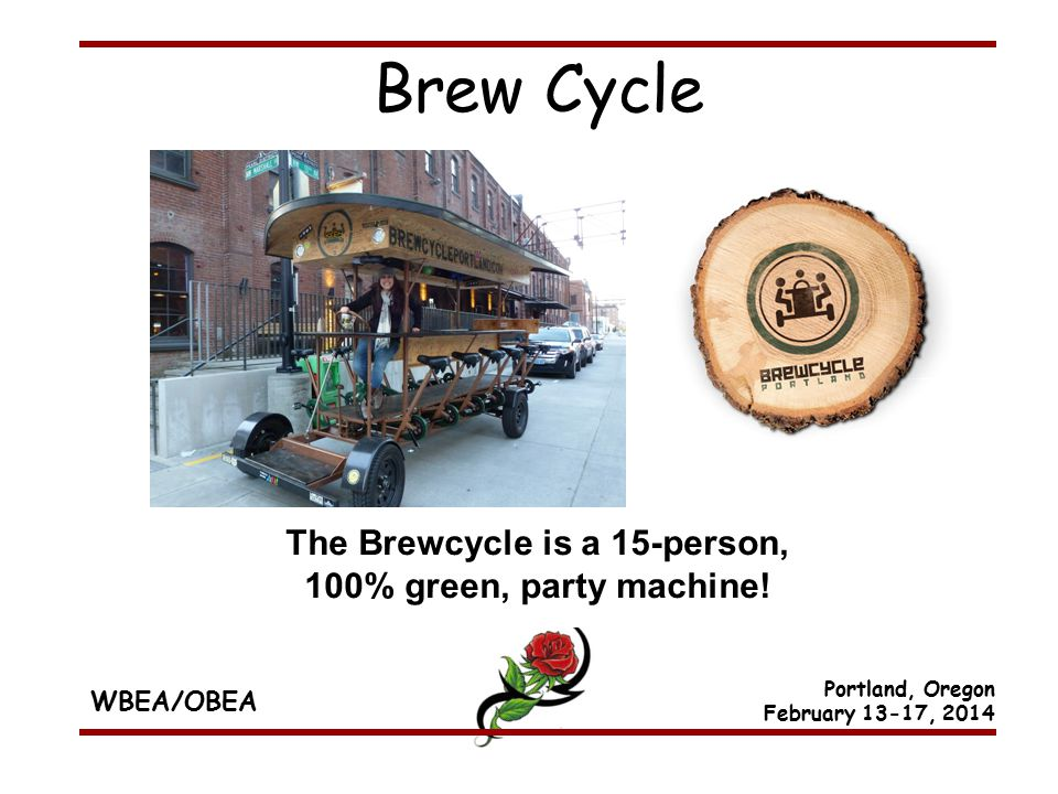WBEA/OBEA Portland, Oregon February 13-17, 2014 The Brewcycle is a 15-person, 100% green, party machine.