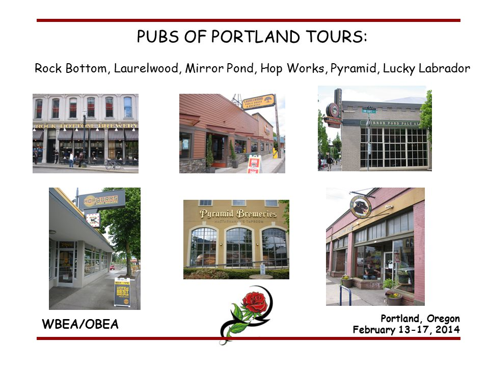 WBEA/OBEA Portland, Oregon February 13-17, 2014 PUBS OF PORTLAND TOURS: Rock Bottom, Laurelwood, Mirror Pond, Hop Works, Pyramid, Lucky Labrador