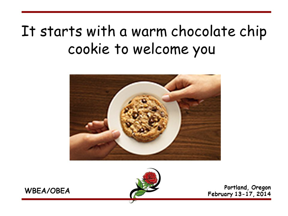 WBEA/OBEA Portland, Oregon February 13-17, 2014 It starts with a warm chocolate chip cookie to welcome you