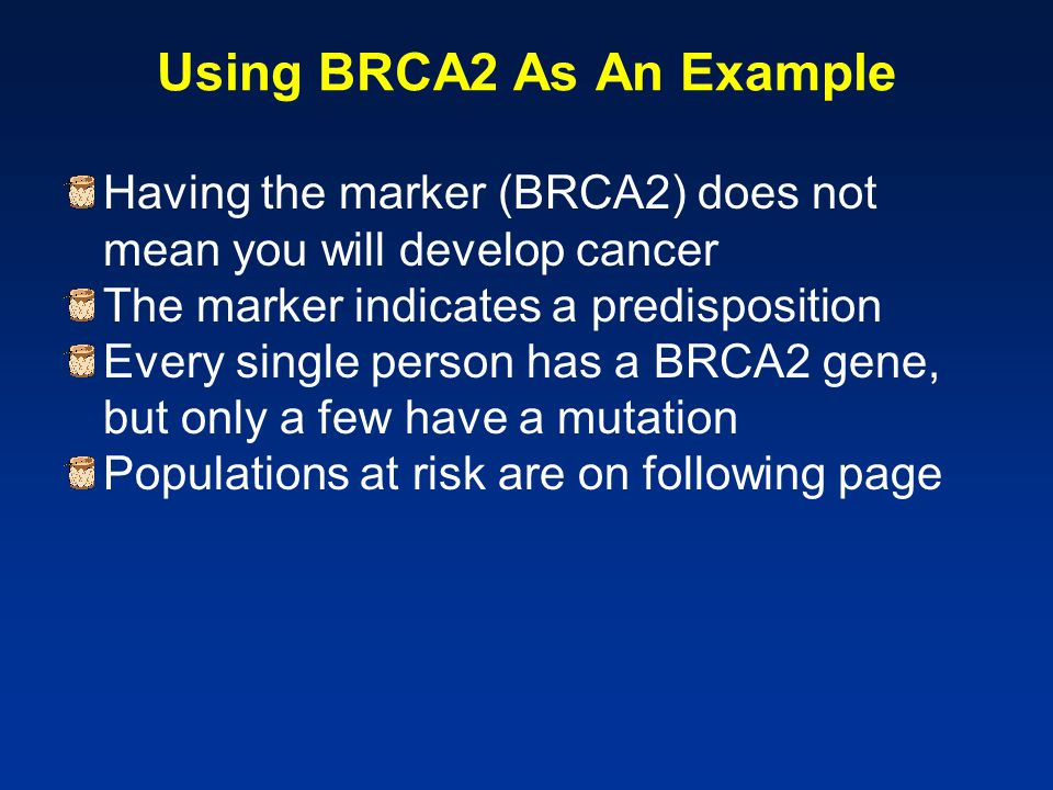 Using BRCA2 As An Example Having the marker (BRCA2) does not mean you will develop cancer The marker indicates a predisposition Every single person ha