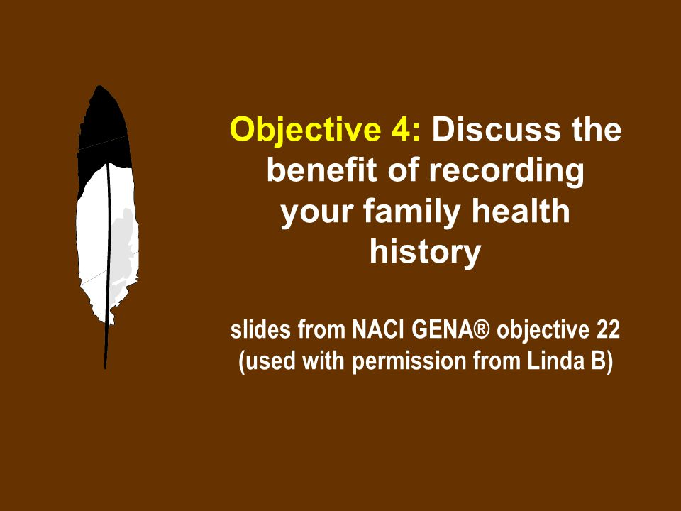 Objective 4: Discuss the benefit of recording your family health history slides from NACI GENA® objective 22 (used with permission from Linda B)