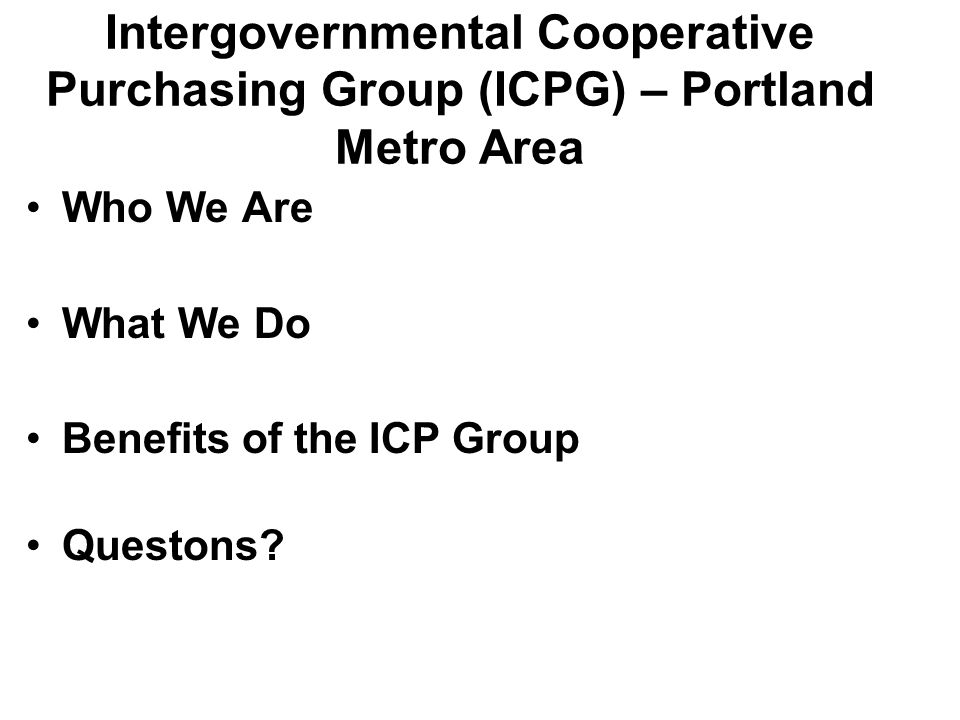 ICPG Portland Metro – Who We Are Established in 2006 Group Membership – 14 Public organizations including Cities, Counties, School Districts, Community Colleges, Trimet, Metro, HA Portland, TV Fire & Rescue.