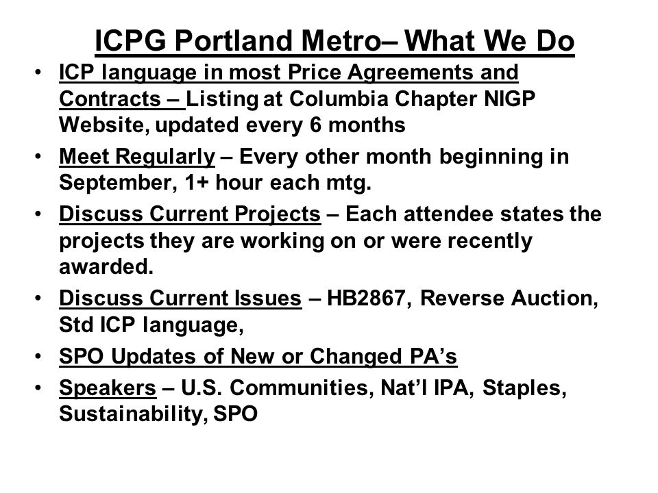 ICPG Portland Metro– What We Do ICP language in most Price Agreements and Contracts – Listing at Columbia Chapter NIGP Website, updated every 6 months Meet Regularly – Every other month beginning in September, 1+ hour each mtg.