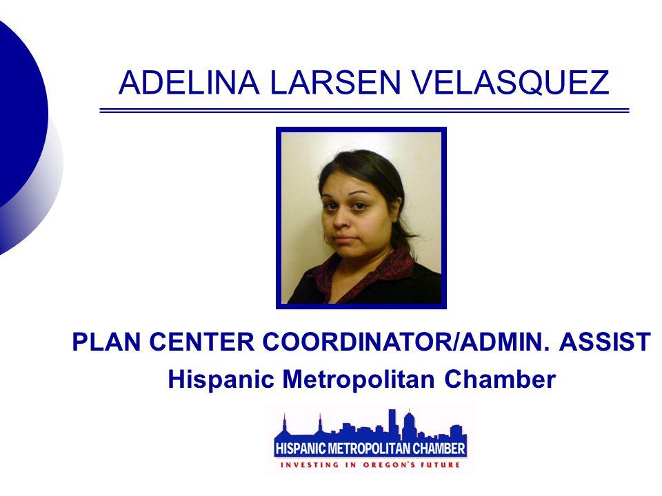 ADELINA LARSEN VELASQUEZ PLAN CENTER COORDINATOR/ADMIN. ASSIST Hispanic Metropolitan Chamber