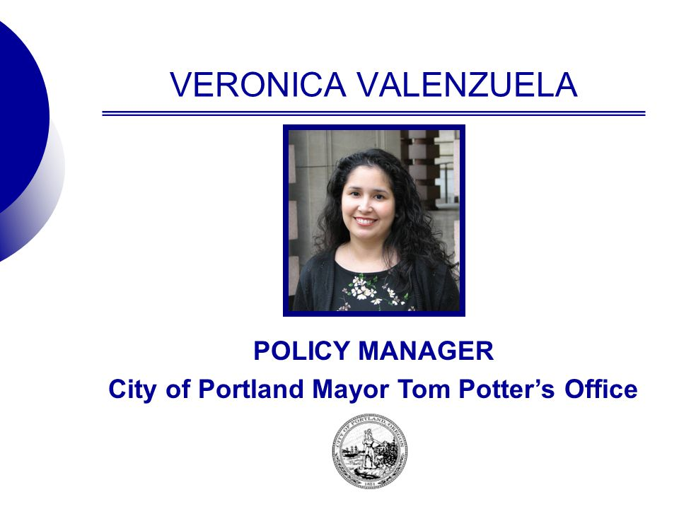 VERONICA VALENZUELA POLICY MANAGER City of Portland Mayor Tom Potter's Office