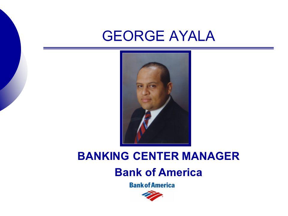 GEORGE AYALA BANKING CENTER MANAGER Bank of America