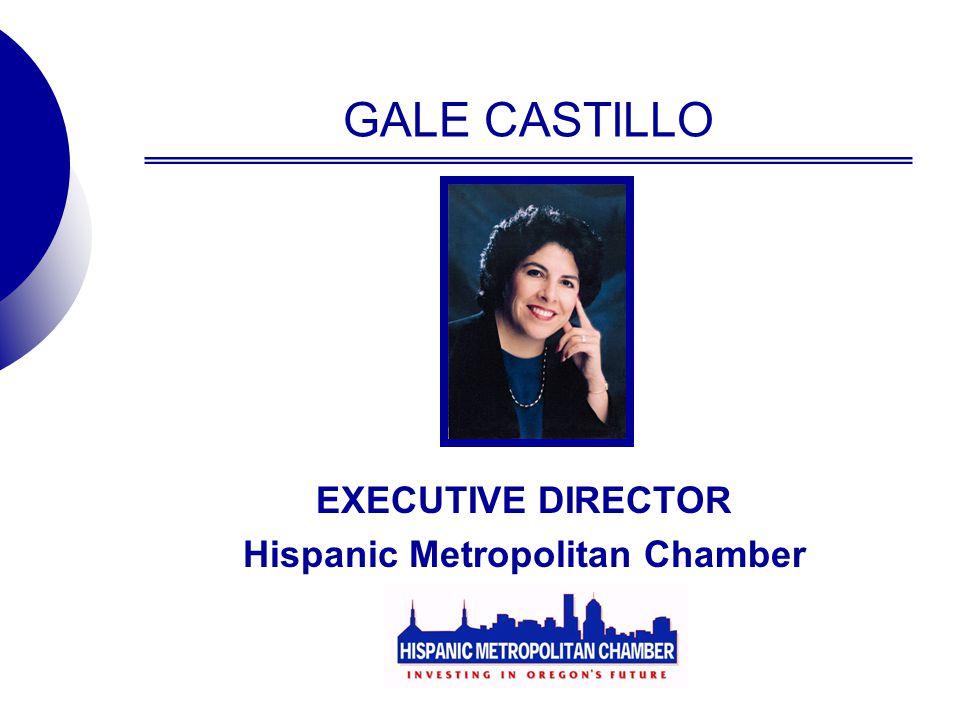 GALE CASTILLO EXECUTIVE DIRECTOR Hispanic Metropolitan Chamber