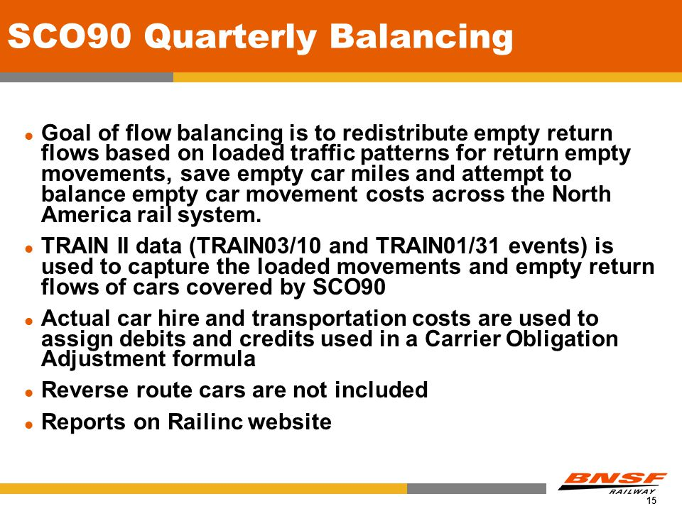 15 SCO90 Quarterly Balancing Goal of flow balancing is to redistribute empty return flows based on loaded traffic patterns for return empty movements, save empty car miles and attempt to balance empty car movement costs across the North America rail system.
