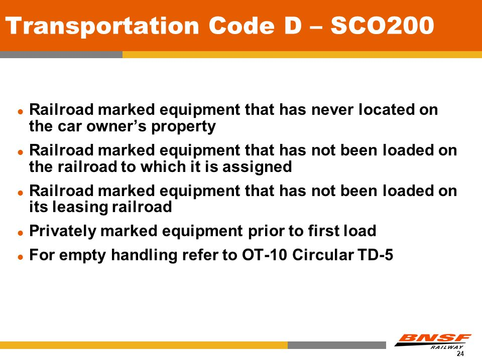 24 Transportation Code D – SCO200 Railroad marked equipment that has never located on the car owner's property Railroad marked equipment that has not been loaded on the railroad to which it is assigned Railroad marked equipment that has not been loaded on its leasing railroad Privately marked equipment prior to first load For empty handling refer to OT-10 Circular TD-5