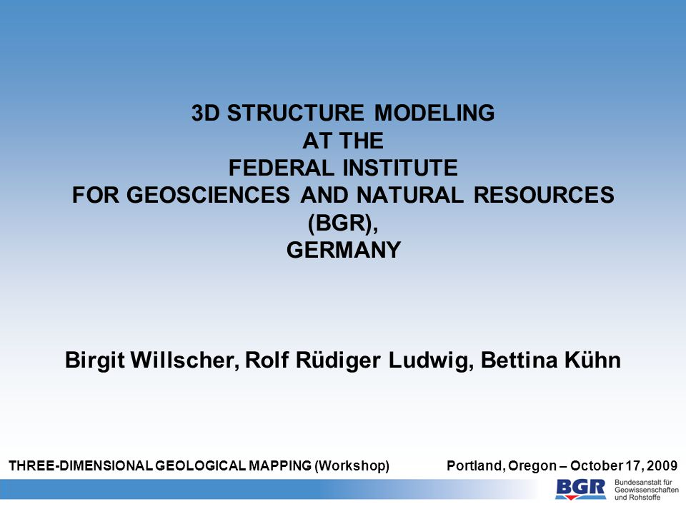 1 BGR and 3D modeling Geoscientific institute (subordinate agency of the Federal Ministry of Economics and Technology, BMWi) About BGR THREE-DIMENSIONAL GEOLOGICAL MAPPING Portland, Oregon – October 17, 2009