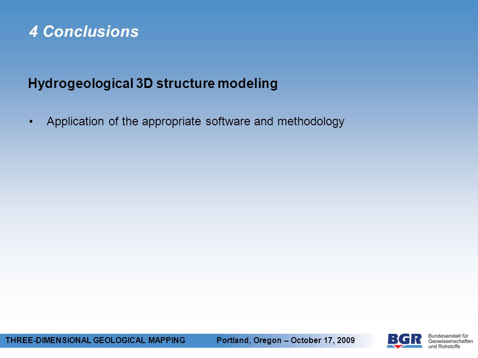 4 Conclusions Application of the appropriate software and methodology Hydrogeological 3D structure modeling THREE-DIMENSIONAL GEOLOGICAL MAPPING Portland, Oregon – October 17, 2009
