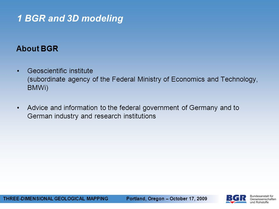 1 BGR and 3D modeling Geoscientific institute (subordinate agency of the Federal Ministry of Economics and Technology, BMWi) Advice and information to the federal government of Germany and to German industry and research institutions Technical cooperation with developing countries, international geoscientific cooperation, geoscientific research About BGR THREE-DIMENSIONAL GEOLOGICAL MAPPING Portland, Oregon – October 17, 2009