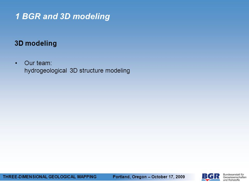 1 BGR and 3D modeling 3D modeling THREE-DIMENSIONAL GEOLOGICAL MAPPING Portland, Oregon – October 17, 2009 Our team: hydrogeological 3D structure modeling Why 3D: 2D: just a small slice of a complex situation 3D: necessary for spatial consistency